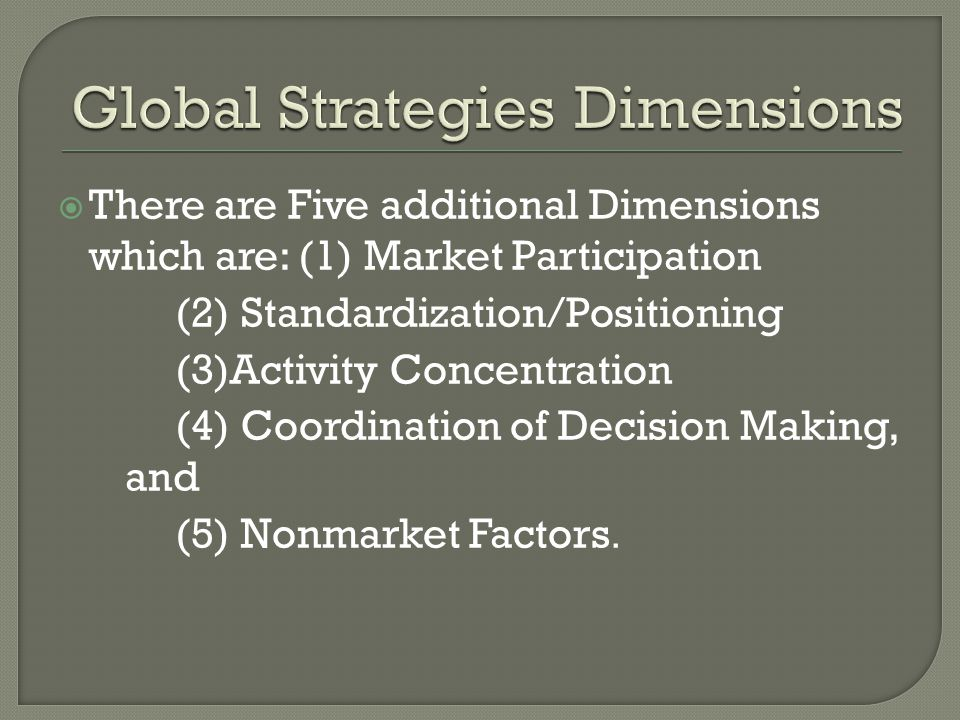 There are Five additional Dimensions which are: (1) Market Participation (2) Standardization/Positioning (3)Activity Concentration (4) Coordination of Decision Making, and (5) Nonmarket Factors.