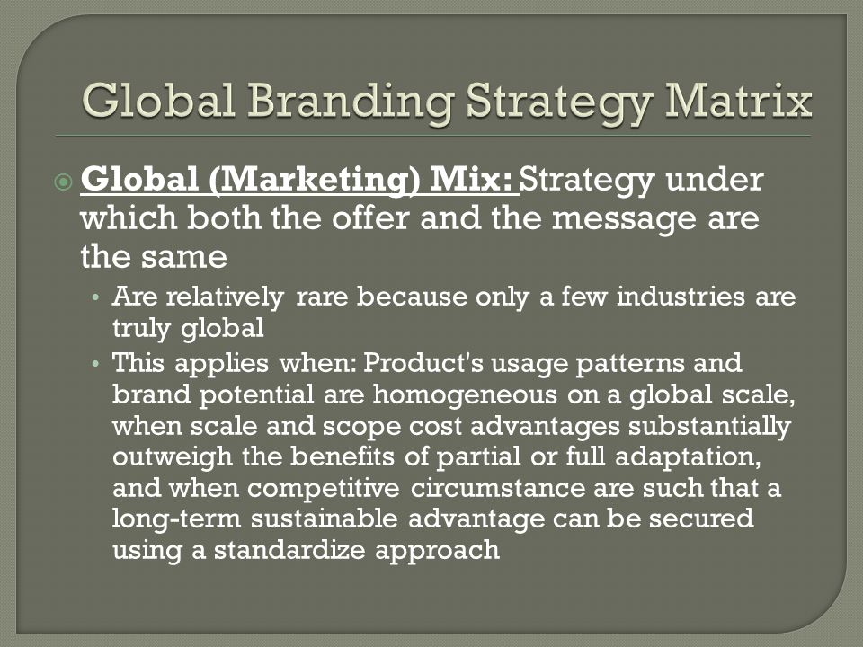 Global (Marketing) Mix: Strategy under which both the offer and the message are the same Are relatively rare because only a few industries are truly global This applies when: Product s usage patterns and brand potential are homogeneous on a global scale, when scale and scope cost advantages substantially outweigh the benefits of partial or full adaptation, and when competitive circumstance are such that a long-term sustainable advantage can be secured using a standardize approach