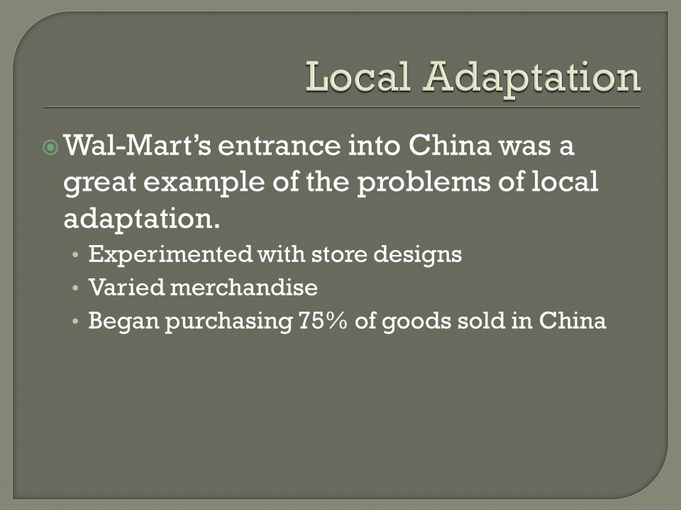 Wal-Marts entrance into China was a great example of the problems of local adaptation.
