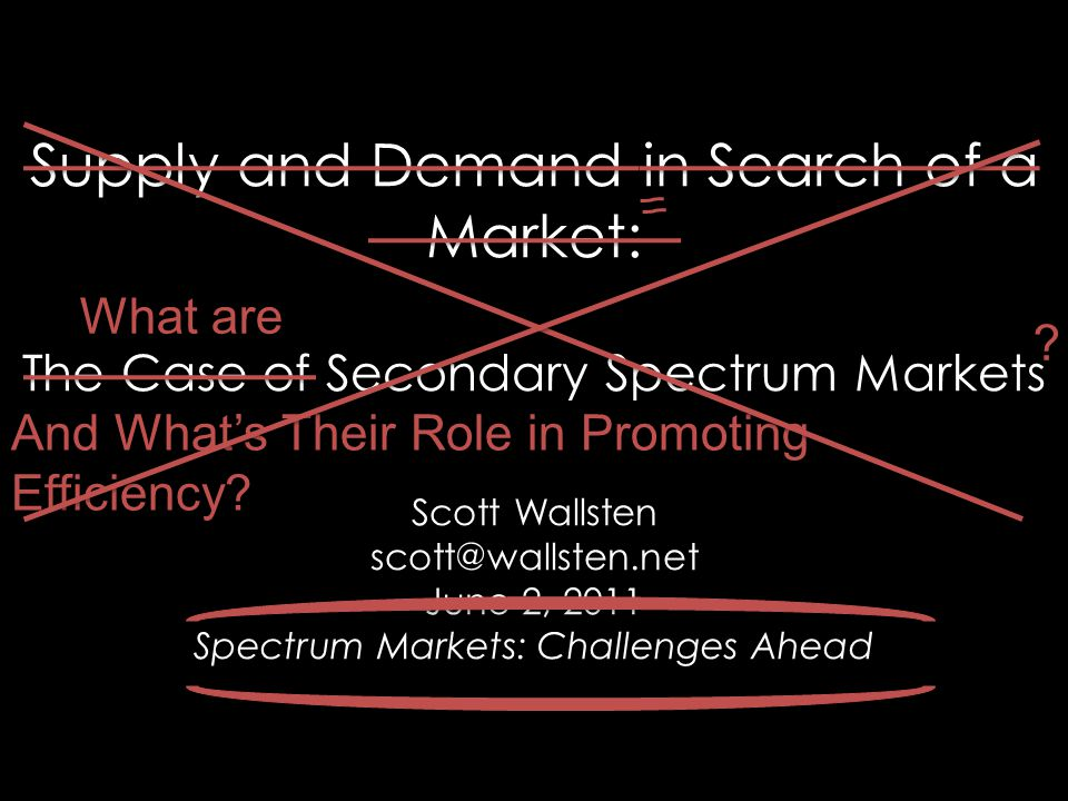 Supply and Demand in Search of a Market: The Case of Secondary Spectrum Markets Scott Wallsten scott@wallsten.net June 2, 2011 Spectrum Markets: Chall