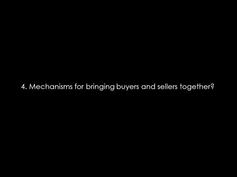4. Mechanisms for bringing buyers and sellers together?