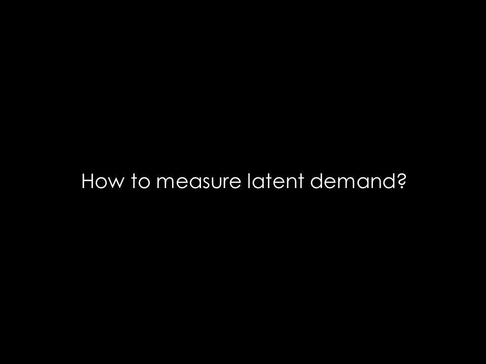 How to measure latent demand?