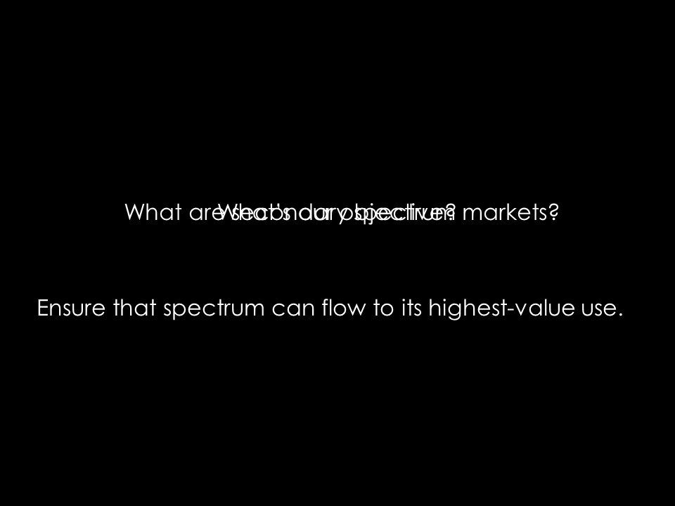 What are secondary spectrum markets?Whats our objective? Ensure that spectrum can flow to its highest-value use.