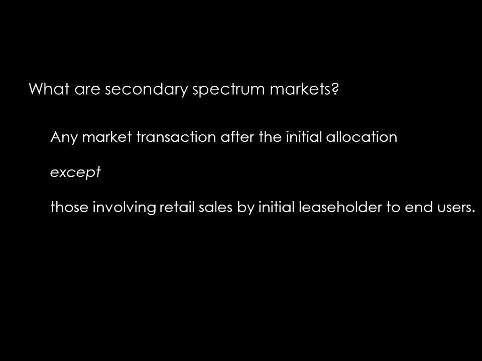 What are secondary spectrum markets? Any market transaction after the initial allocation except those involving retail sales by initial leaseholder to