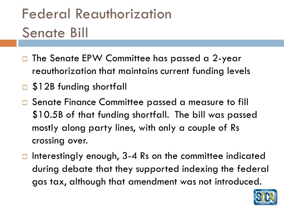 Federal Reauthorization Senate Bill The Senate EPW Committee has passed a 2-year reauthorization that maintains current funding levels $12B funding shortfall Senate Finance Committee passed a measure to fill $10.5B of that funding shortfall.