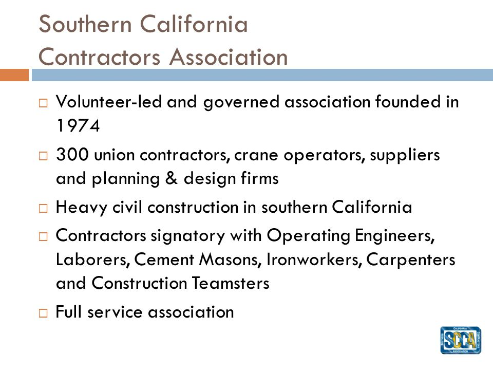 Southern California Contractors Association Volunteer-led and governed association founded in 1974 300 union contractors, crane operators, suppliers and planning & design firms Heavy civil construction in southern California Contractors signatory with Operating Engineers, Laborers, Cement Masons, Ironworkers, Carpenters and Construction Teamsters Full service association
