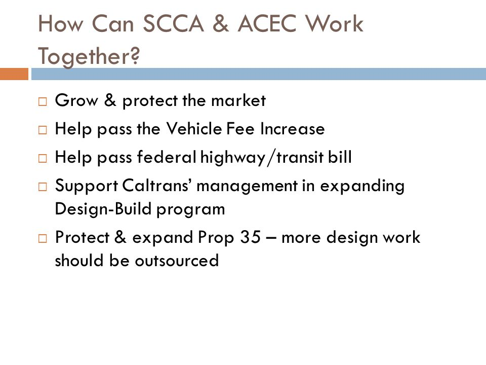 How Can SCCA & ACEC Work Together? Grow & protect the market Help pass the Vehicle Fee Increase Help pass federal highway/transit bill Support Caltran