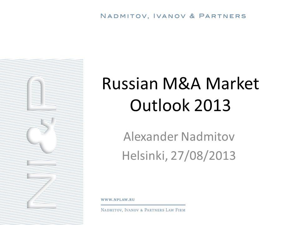 Russian M&A Market Outlook 2013 Alexander Nadmitov Helsinki, 27/08/2013