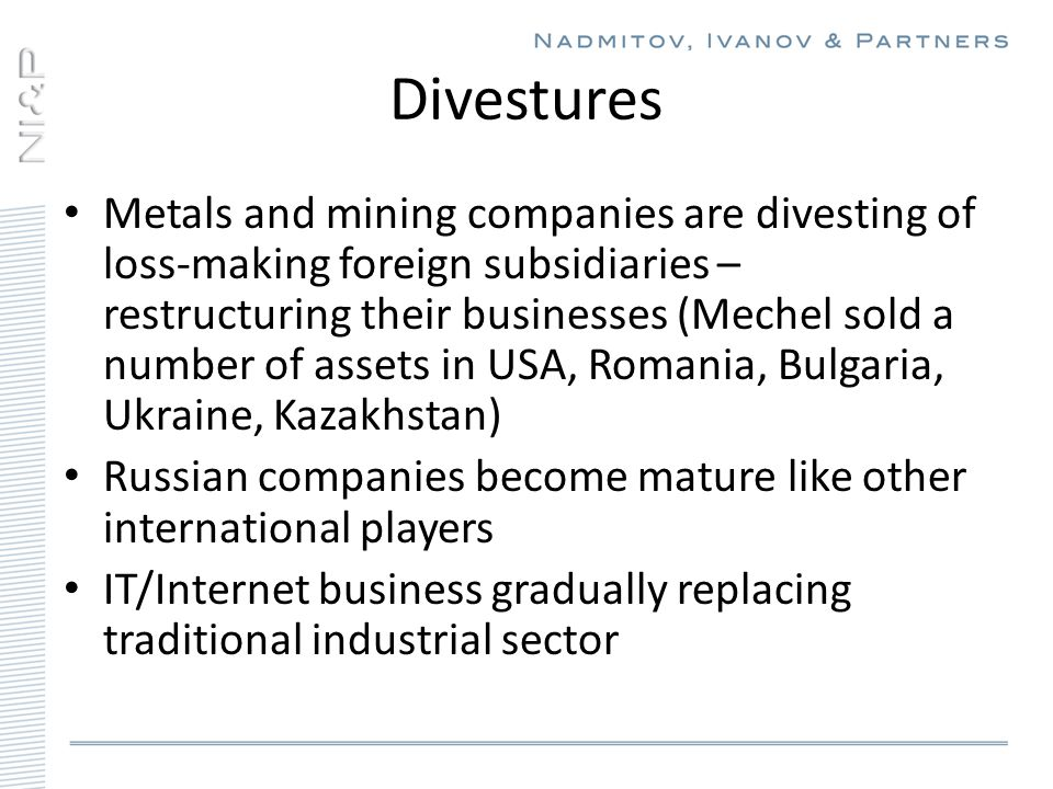 Divestures Metals and mining companies are divesting of loss-making foreign subsidiaries – restructuring their businesses (Mechel sold a number of assets in USA, Romania, Bulgaria, Ukraine, Kazakhstan) Russian companies become mature like other international players IT/Internet business gradually replacing traditional industrial sector