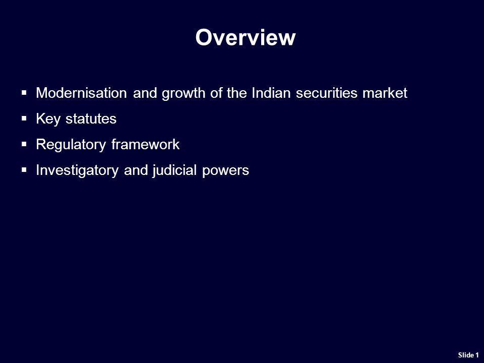 Overview Modernisation and growth of the Indian securities market Key statutes Regulatory framework Investigatory and judicial powers Slide 1