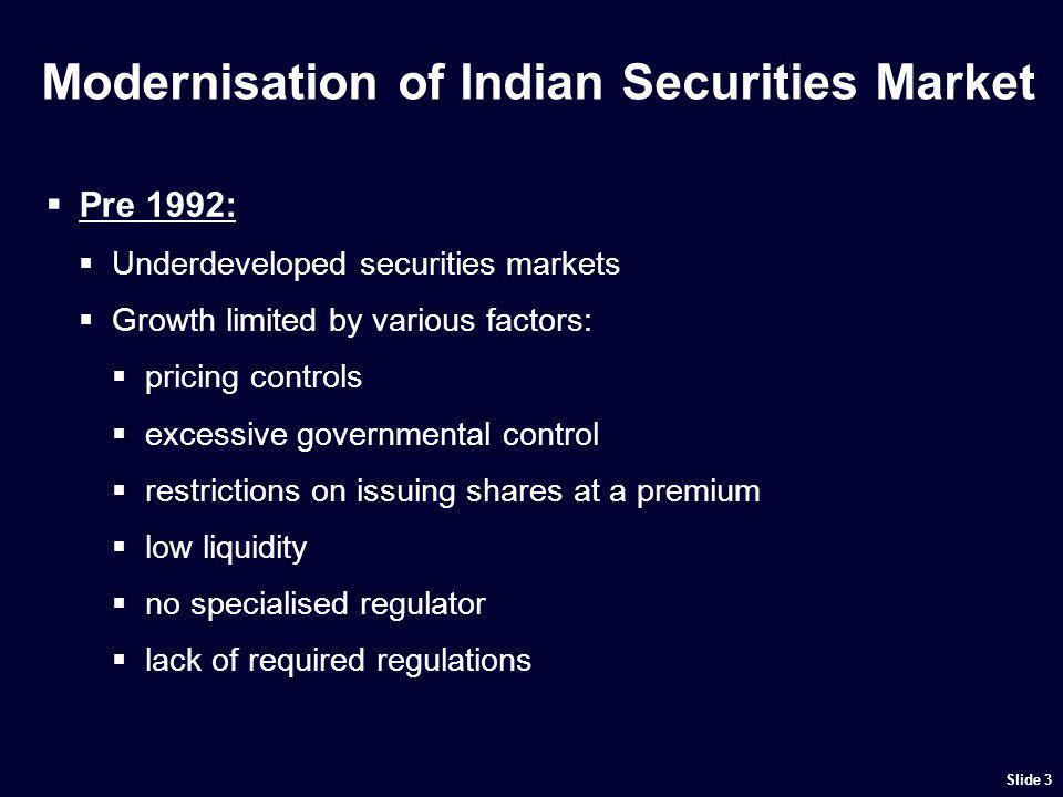 The Modern Indian Securities Market Post 1992: Securities and Exchange Board of India (SEBI) incorporated and given statutory powers series of reforms introduced administered pricing system phased out institutional framework established technological infrastructure upgraded efficient and more transparent market practices introduced regulatory framework introduced Slide 4