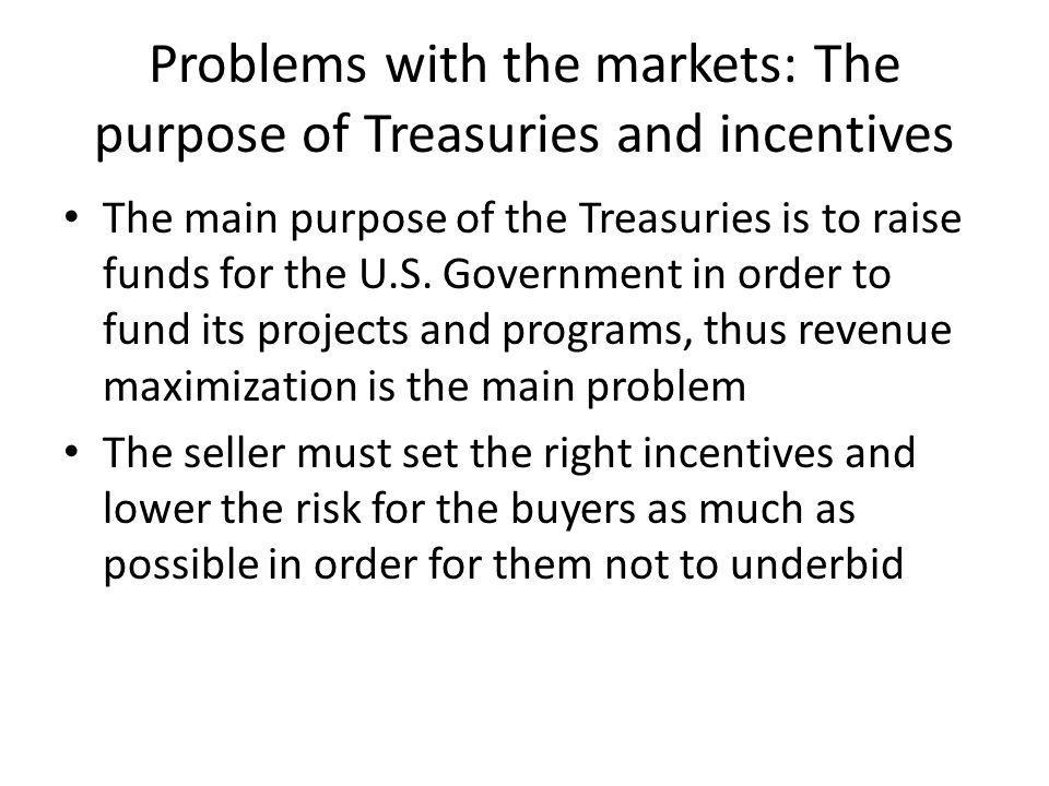 Problems with the markets: The purpose of Treasuries and incentives The main purpose of the Treasuries is to raise funds for the U.S.