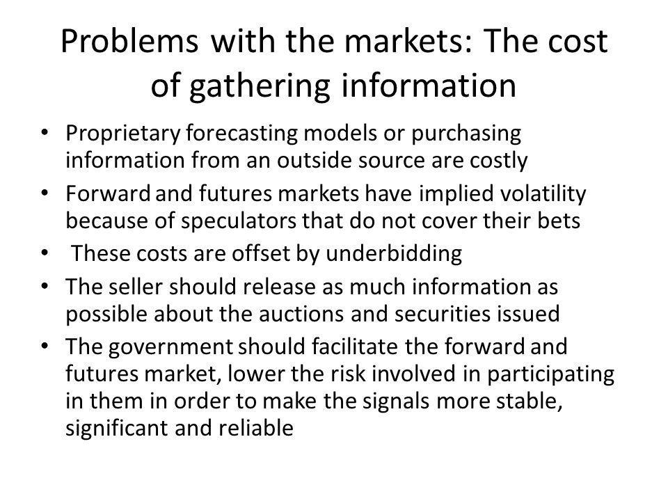 Problems with the markets: The cost of gathering information Proprietary forecasting models or purchasing information from an outside source are costl