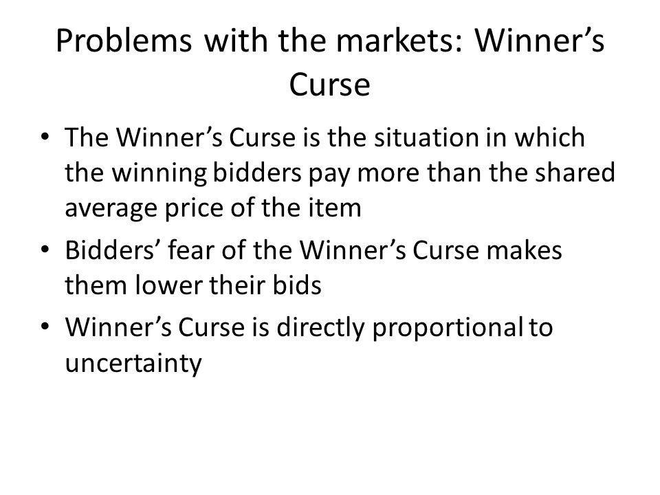 Problems with the markets: Winners Curse The Winners Curse is the situation in which the winning bidders pay more than the shared average price of the item Bidders fear of the Winners Curse makes them lower their bids Winners Curse is directly proportional to uncertainty