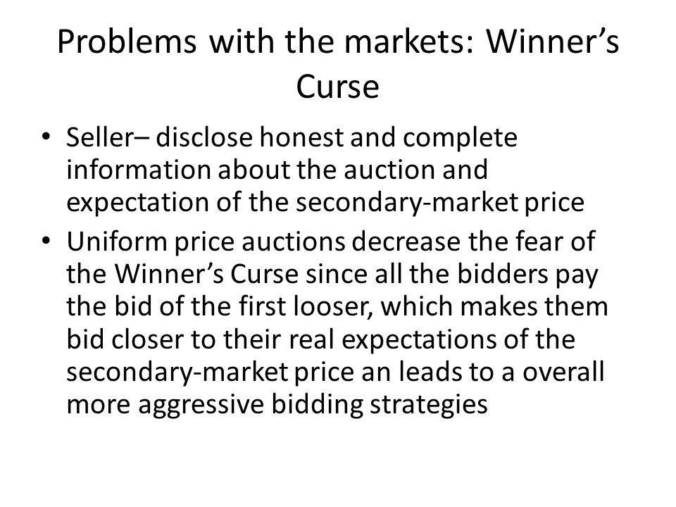 Problems with the markets: Winners Curse Seller– disclose honest and complete information about the auction and expectation of the secondary-market pr