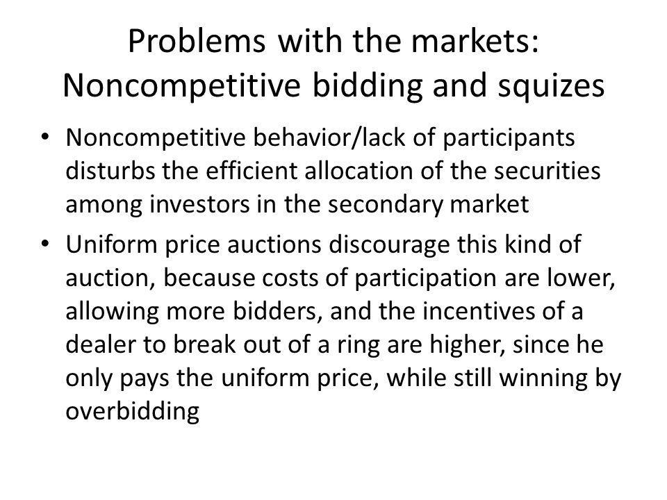 Problems with the markets: Noncompetitive bidding and squizes Noncompetitive behavior/lack of participants disturbs the efficient allocation of the securities among investors in the secondary market Uniform price auctions discourage this kind of auction, because costs of participation are lower, allowing more bidders, and the incentives of a dealer to break out of a ring are higher, since he only pays the uniform price, while still winning by overbidding