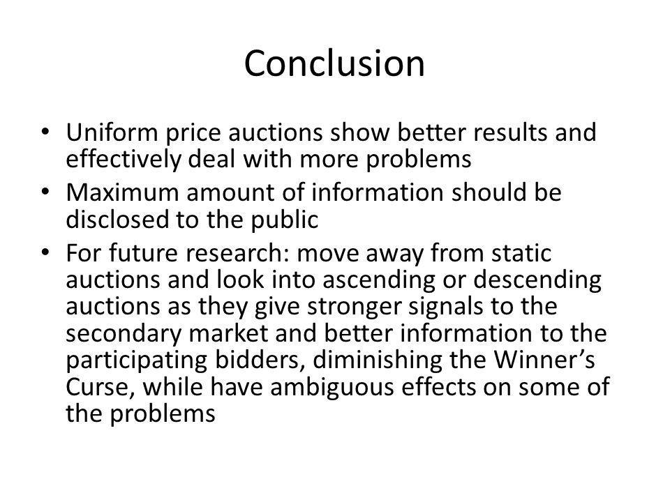 Conclusion Uniform price auctions show better results and effectively deal with more problems Maximum amount of information should be disclosed to the