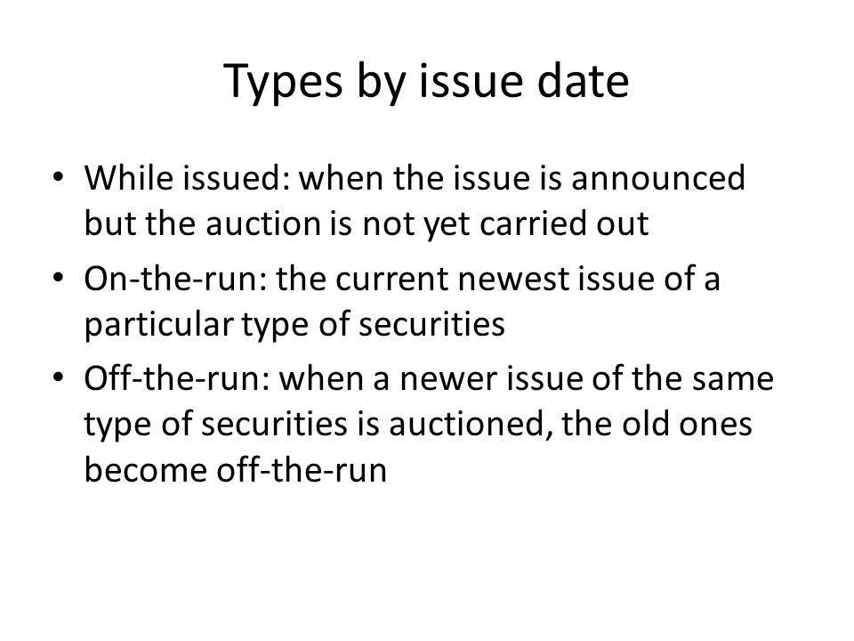 Types by issue date While issued: when the issue is announced but the auction is not yet carried out On-the-run: the current newest issue of a particular type of securities Off-the-run: when a newer issue of the same type of securities is auctioned, the old ones become off-the-run