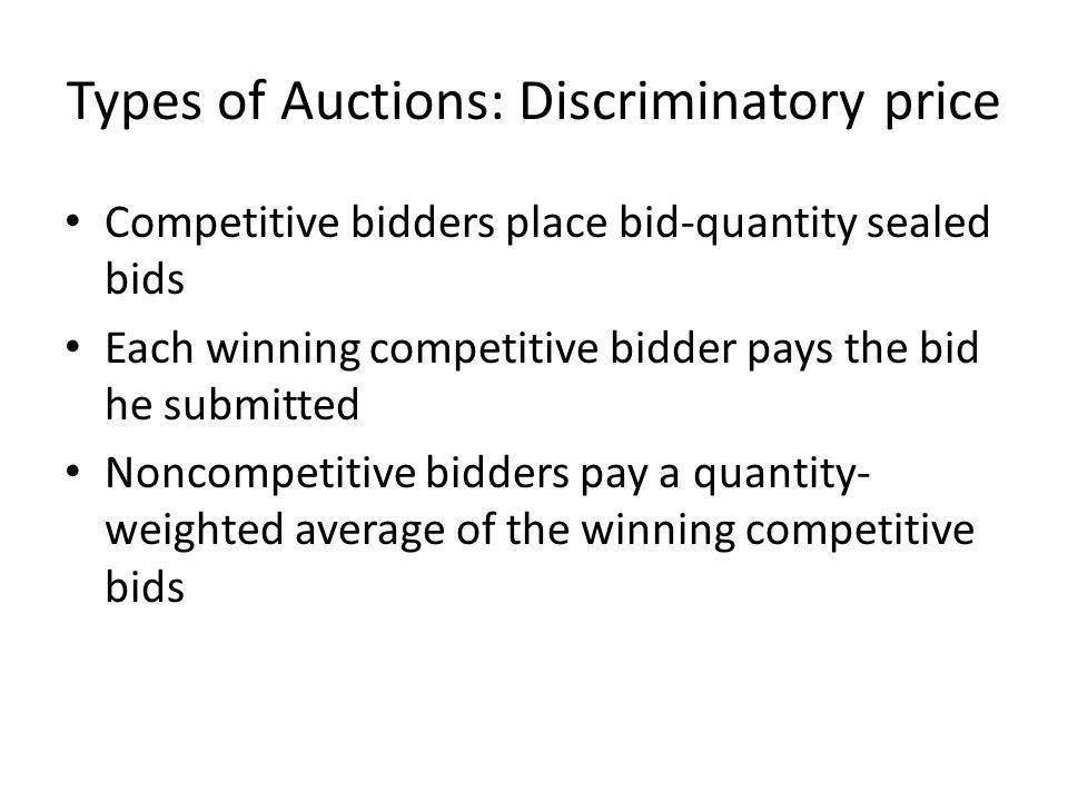 Types of Auctions: Discriminatory price Competitive bidders place bid-quantity sealed bids Each winning competitive bidder pays the bid he submitted Noncompetitive bidders pay a quantity- weighted average of the winning competitive bids