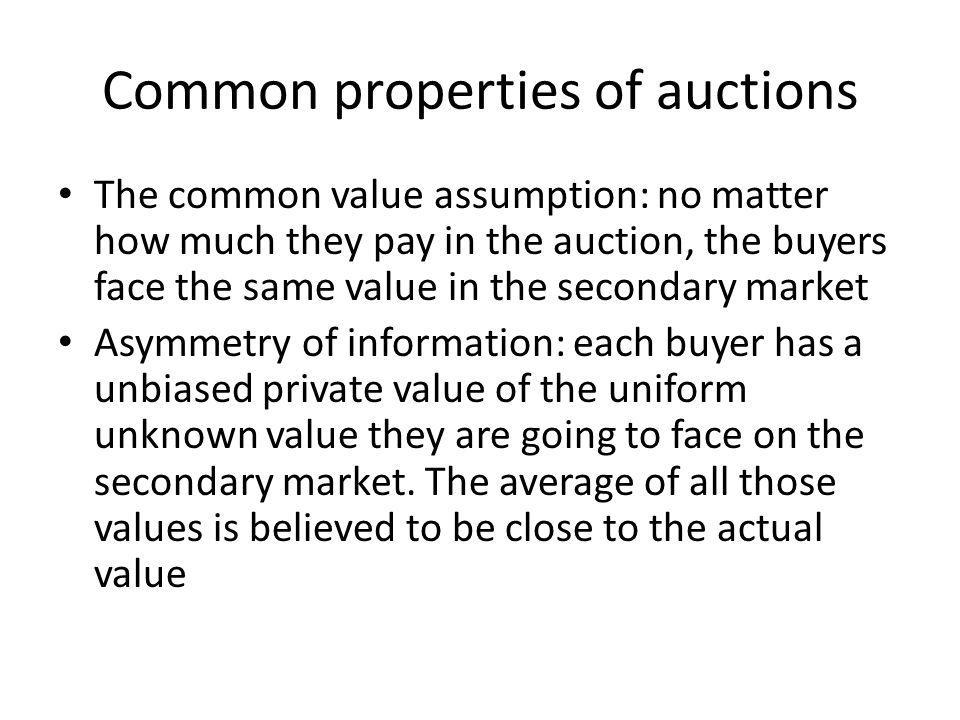 Common properties of auctions The common value assumption: no matter how much they pay in the auction, the buyers face the same value in the secondary
