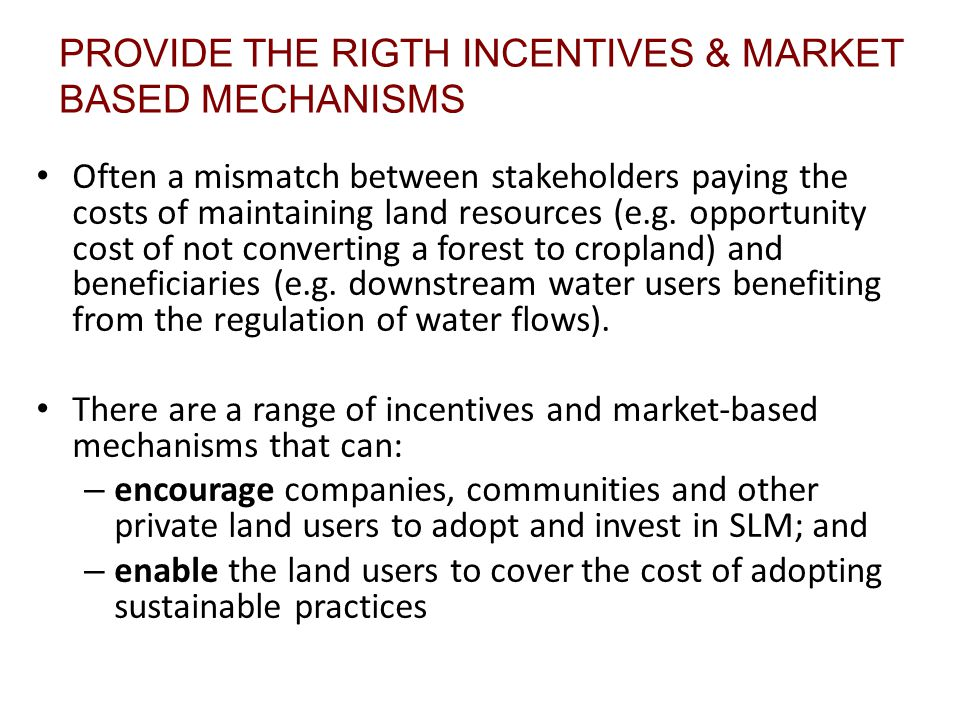 PROVIDE THE RIGTH INCENTIVES & MARKET BASED MECHANISMS Often a mismatch between stakeholders paying the costs of maintaining land resources (e.g.
