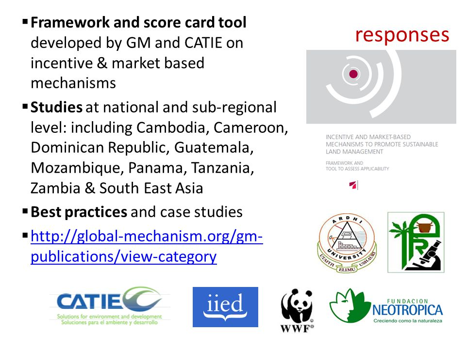 Framework and score card tool developed by GM and CATIE on incentive & market based mechanisms Studies at national and sub-regional level: including Cambodia, Cameroon, Dominican Republic, Guatemala, Mozambique, Panama, Tanzania, Zambia & South East Asia Best practices and case studies http://global-mechanism.org/gm- publications/view-category http://global-mechanism.org/gm- publications/view-category responses