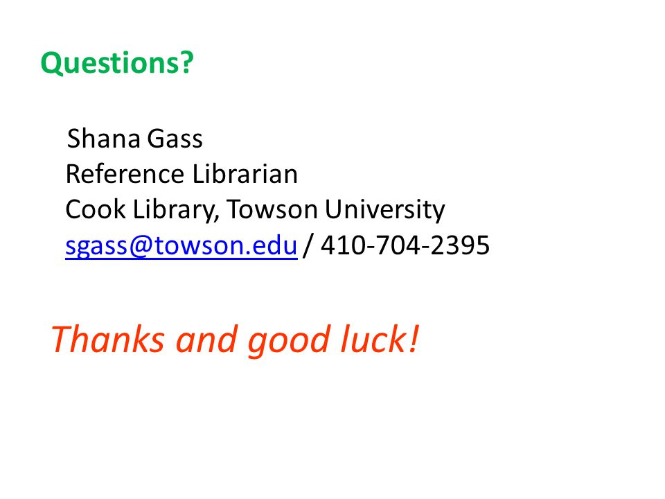 Questions? Shana Gass Reference Librarian Cook Library, Towson University sgass@towson.edu / 410-704-2395 sgass@towson.edu Thanks and good luck!