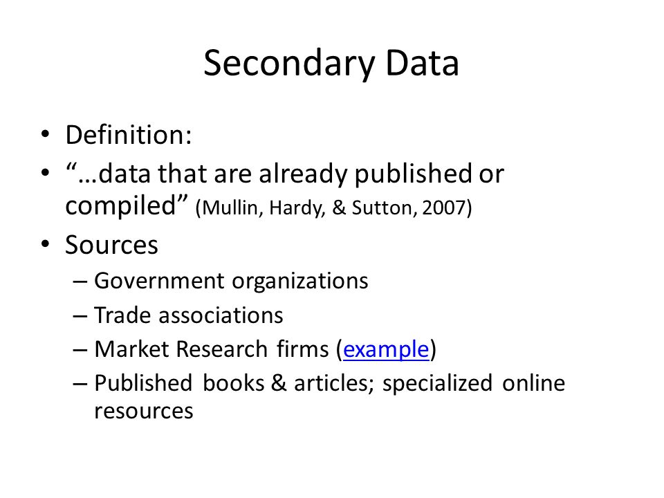 Secondary Data Definition: …data that are already published or compiled (Mullin, Hardy, & Sutton, 2007) Sources – Government organizations – Trade ass