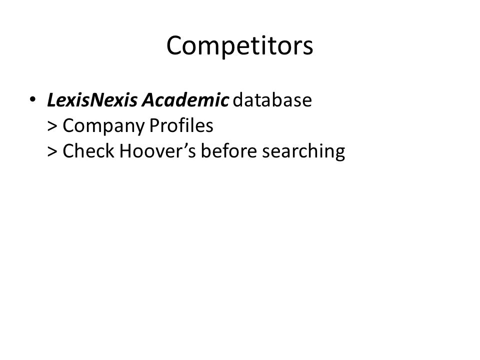 Competitors LexisNexis Academic database > Company Profiles > Check Hoovers before searching