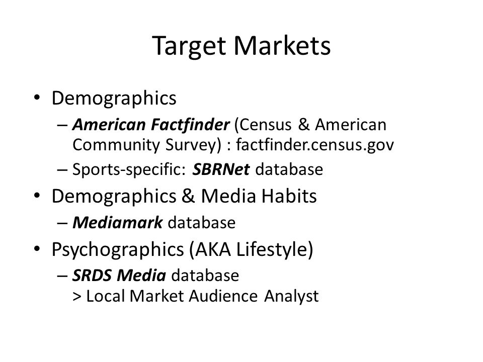 Target Markets Demographics – American Factfinder (Census & American Community Survey) : factfinder.census.gov – Sports-specific: SBRNet database Demographics & Media Habits – Mediamark database Psychographics (AKA Lifestyle) – SRDS Media database > Local Market Audience Analyst