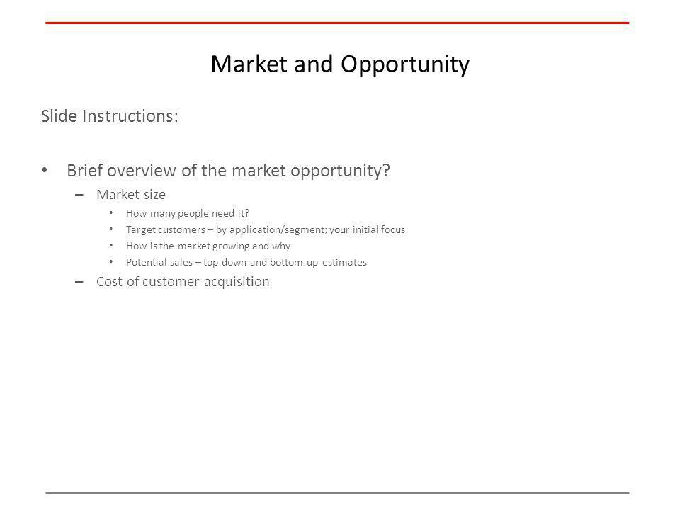 Market and Opportunity Slide Instructions: Brief overview of the market opportunity? – Market size How many people need it? Target customers – by appl