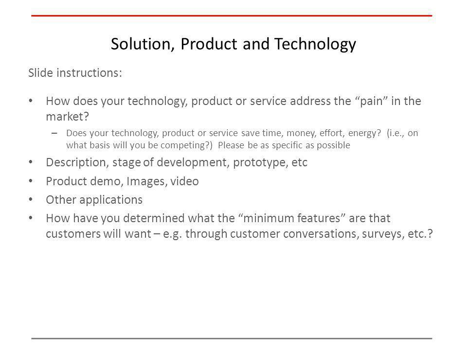 Solution, Product and Technology Slide instructions: How does your technology, product or service address the pain in the market? – Does your technolo