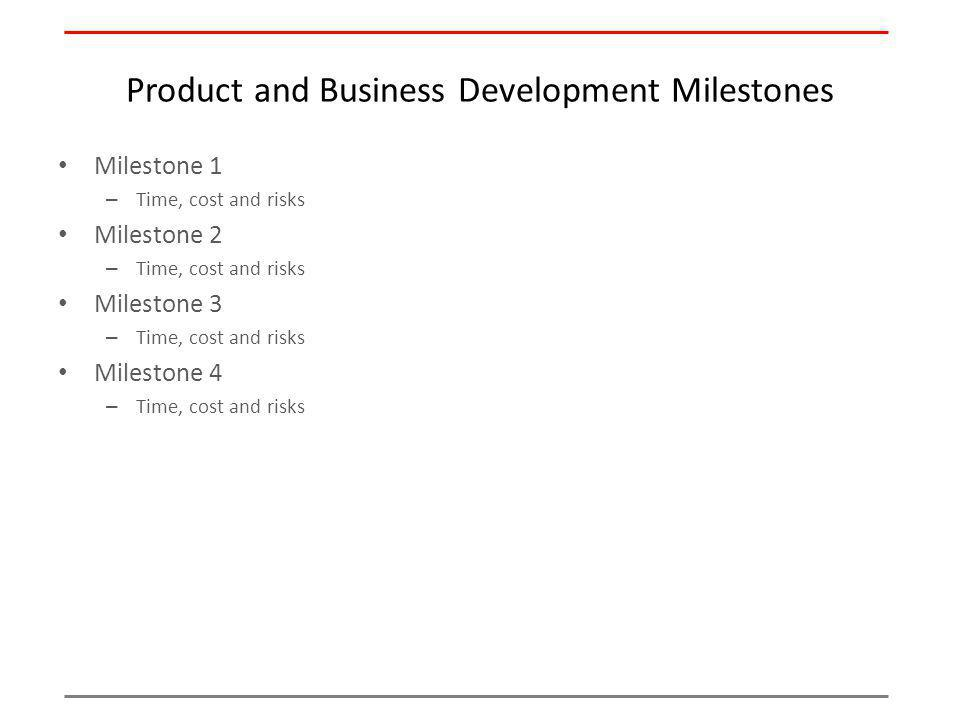 Product and Business Development Milestones Milestone 1 – Time, cost and risks Milestone 2 – Time, cost and risks Milestone 3 – Time, cost and risks Milestone 4 – Time, cost and risks