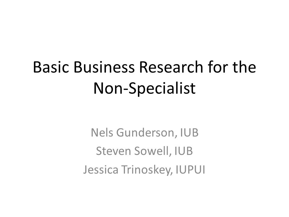 Basic Business Research for the Non-Specialist Nels Gunderson, IUB Steven Sowell, IUB Jessica Trinoskey, IUPUI