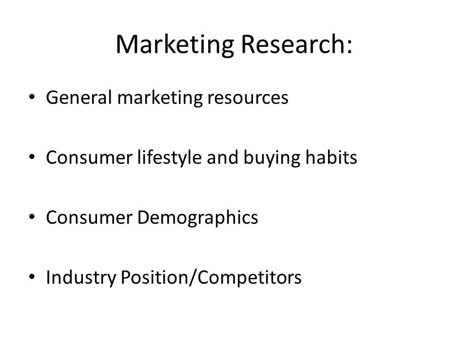 Marketing Research: General marketing resources Consumer lifestyle and buying habits Consumer Demographics Industry Position/Competitors