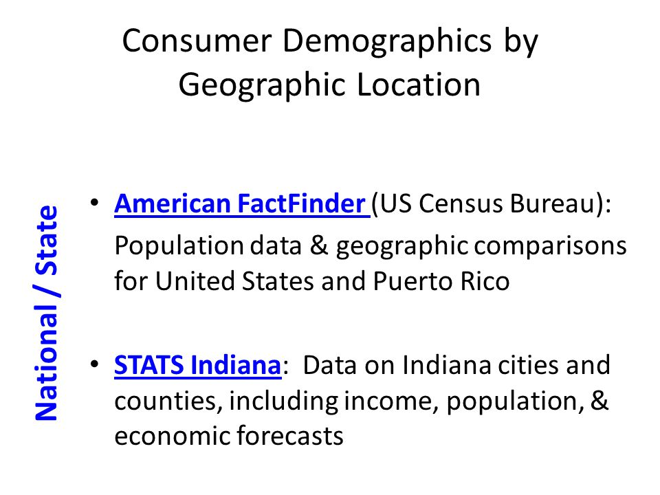 Consumer Demographics by Geographic Location American FactFinder (US Census Bureau): American FactFinder Population data & geographic comparisons for United States and Puerto Rico STATS Indiana: Data on Indiana cities and counties, including income, population, & economic forecasts STATS Indiana National / State