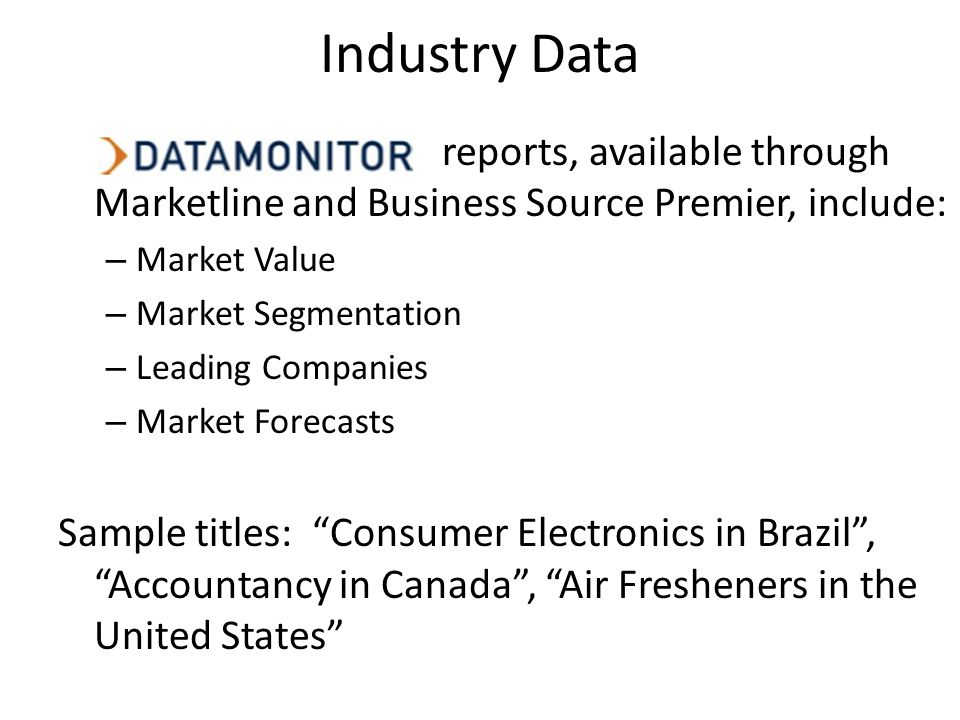 Industry Data reports, available through Marketline and Business Source Premier, include: – Market Value – Market Segmentation – Leading Companies – Market Forecasts Sample titles: Consumer Electronics in Brazil, Accountancy in Canada, Air Fresheners in the United States