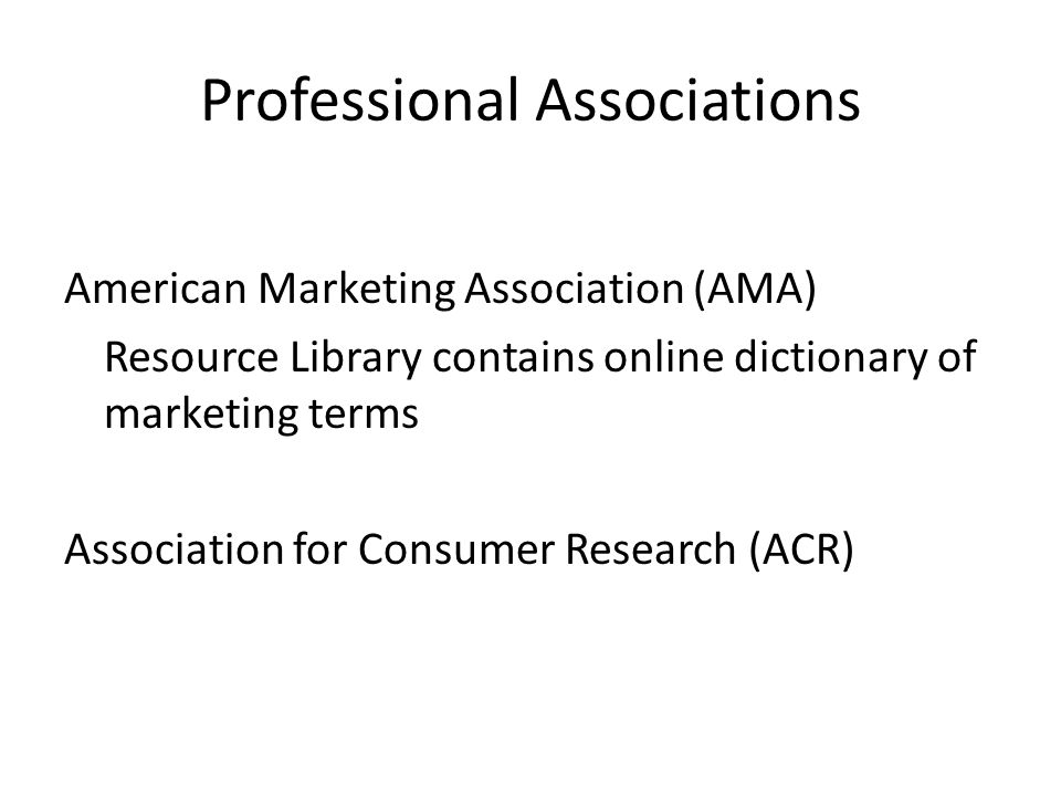 Professional Associations American Marketing Association (AMA) Resource Library contains online dictionary of marketing terms Association for Consumer Research (ACR)