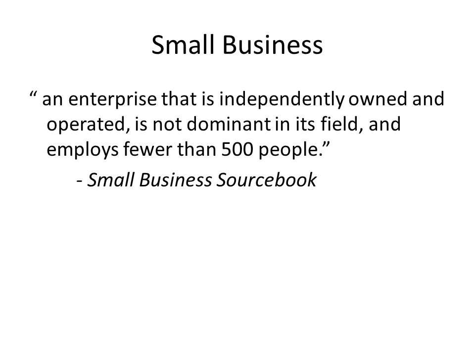 Small Business an enterprise that is independently owned and operated, is not dominant in its field, and employs fewer than 500 people.