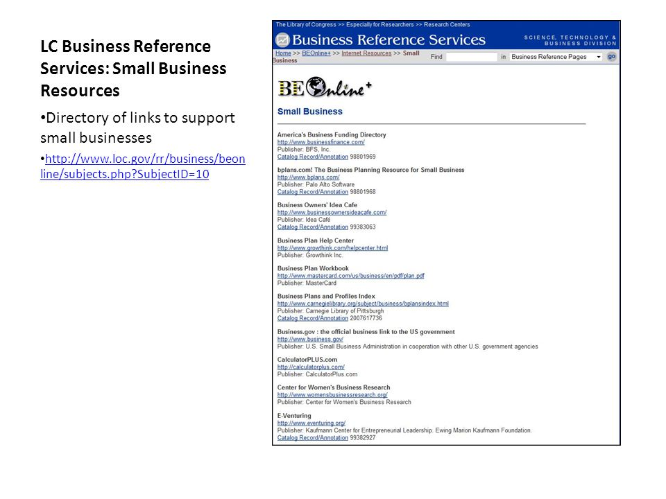 LC Business Reference Services: Small Business Resources Directory of links to support small businesses http://www.loc.gov/rr/business/beon line/subjects.php SubjectID=10 http://www.loc.gov/rr/business/beon line/subjects.php SubjectID=10