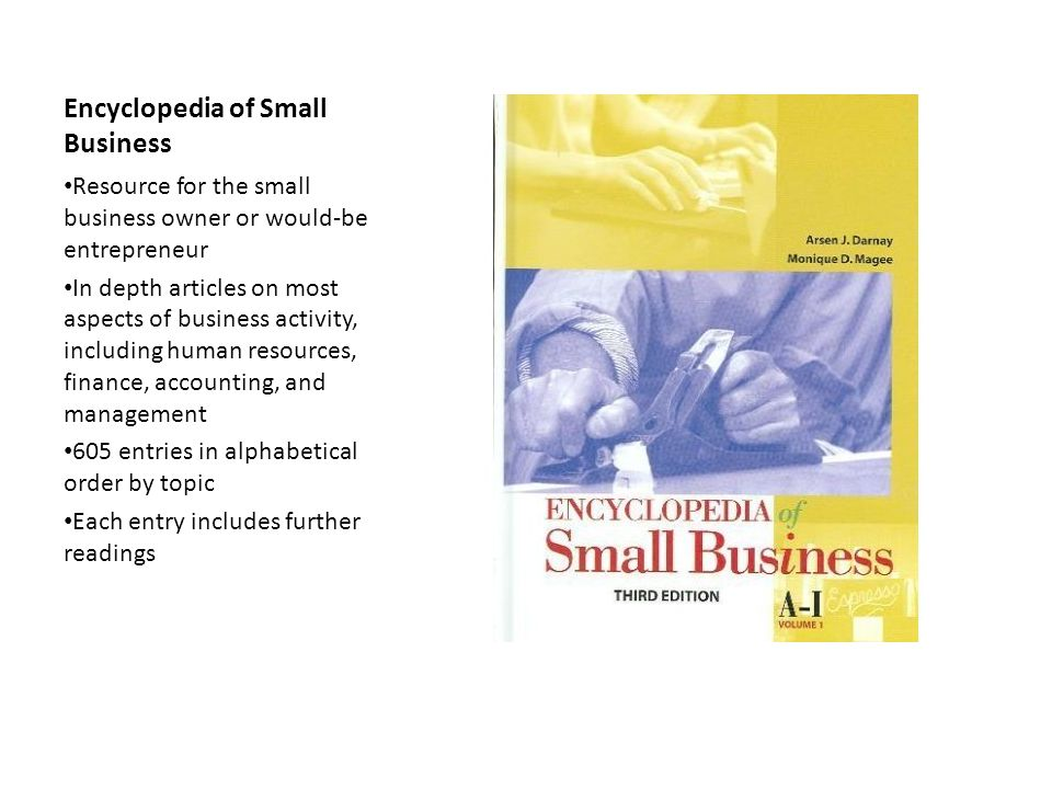 Encyclopedia of Small Business Resource for the small business owner or would-be entrepreneur In depth articles on most aspects of business activity, including human resources, finance, accounting, and management 605 entries in alphabetical order by topic Each entry includes further readings