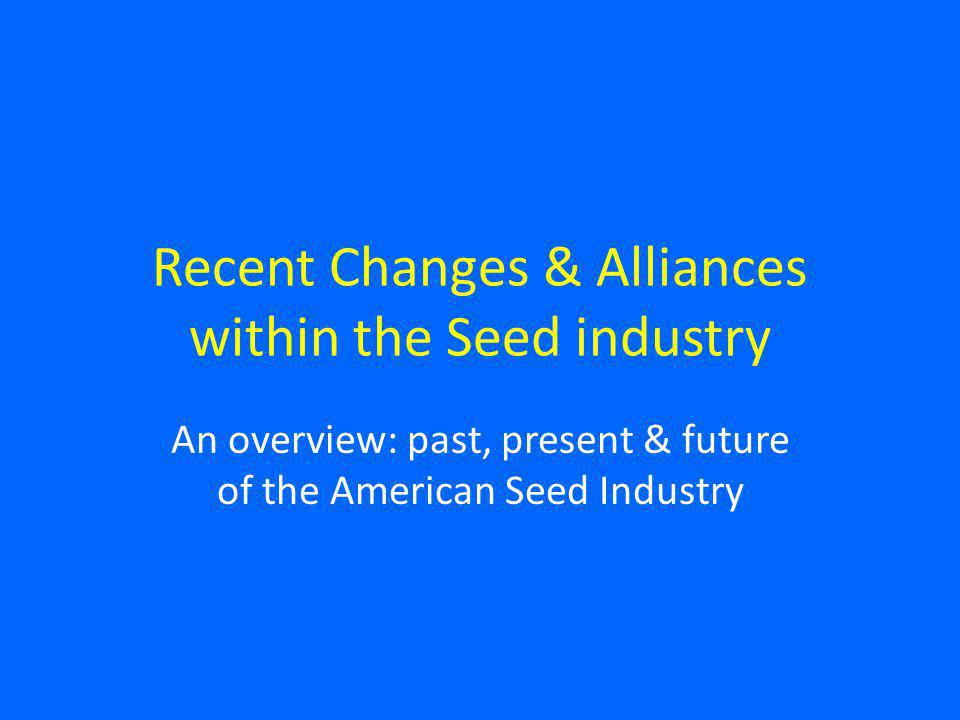 Recent Changes & Alliances within the Seed industry An overview: past, present & future of the American Seed Industry