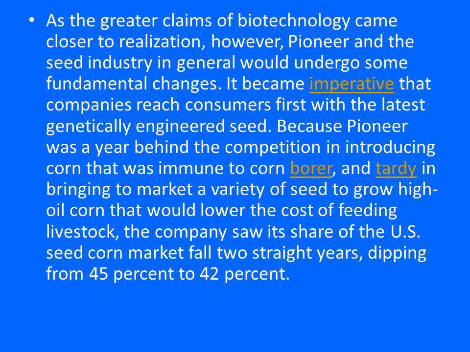 As the greater claims of biotechnology came closer to realization, however, Pioneer and the seed industry in general would undergo some fundamental changes.