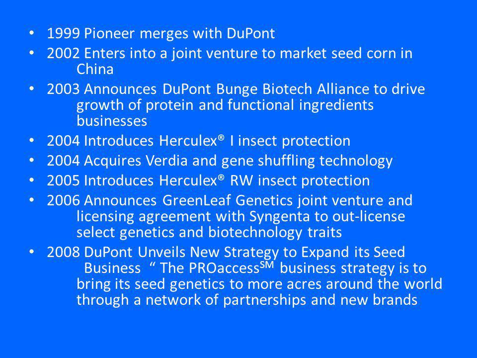 1999 Pioneer merges with DuPont 2002 Enters into a joint venture to market seed corn in China 2003 Announces DuPont Bunge Biotech Alliance to drive growth of protein and functional ingredients businesses 2004 Introduces Herculex® I insect protection 2004 Acquires Verdia and gene shuffling technology 2005 Introduces Herculex® RW insect protection 2006 Announces GreenLeaf Genetics joint venture and licensing agreement with Syngenta to out-license select genetics and biotechnology traits 2008 DuPont Unveils New Strategy to Expand its Seed Business The PROaccess SM business strategy is to bring its seed genetics to more acres around the world through a network of partnerships and new brands