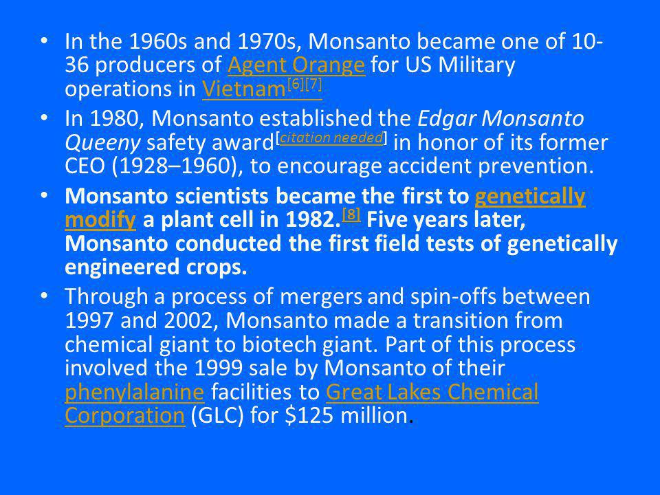 In the 1960s and 1970s, Monsanto became one of 10- 36 producers of Agent Orange for US Military operations in Vietnam [6][7]Agent OrangeVietnam [6][7] In 1980, Monsanto established the Edgar Monsanto Queeny safety award [citation needed] in honor of its former CEO (1928–1960), to encourage accident prevention.citation needed Monsanto scientists became the first to genetically modify a plant cell in 1982.