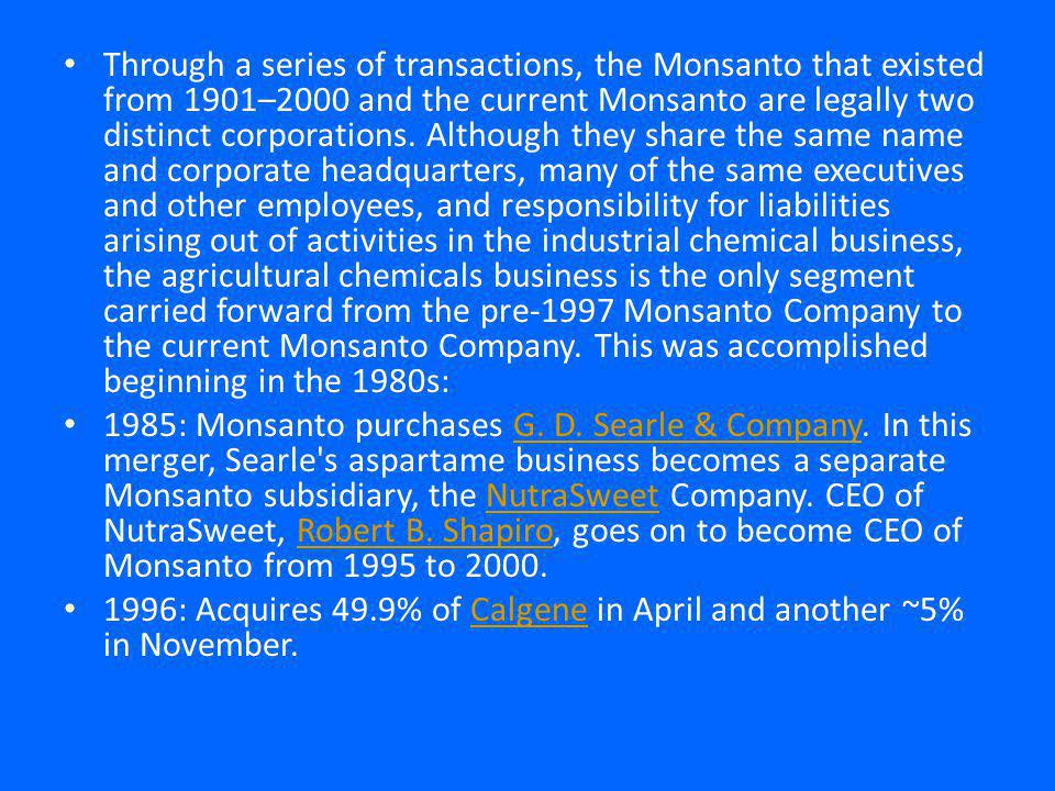 Through a series of transactions, the Monsanto that existed from 1901–2000 and the current Monsanto are legally two distinct corporations.