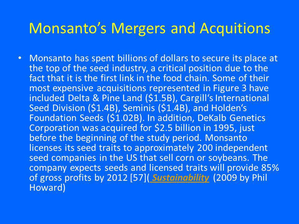 Monsantos Mergers and Acquitions Monsanto has spent billions of dollars to secure its place at the top of the seed industry, a critical position due to the fact that it is the first link in the food chain.