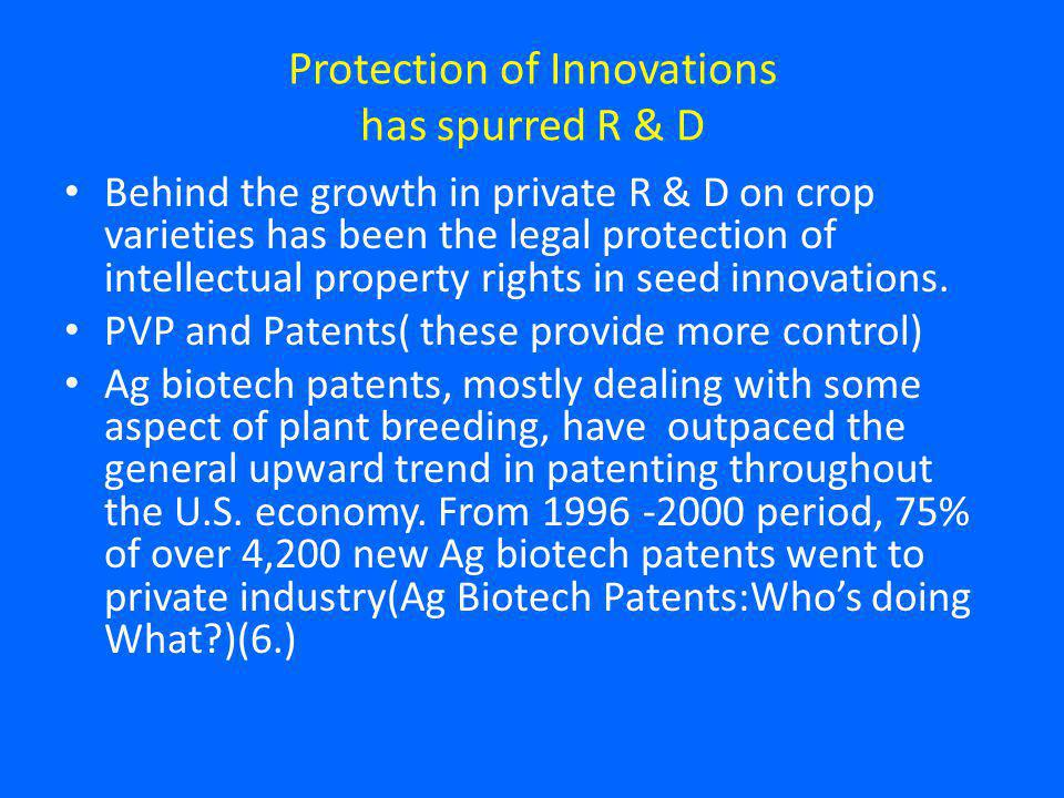 Protection of Innovations has spurred R & D Behind the growth in private R & D on crop varieties has been the legal protection of intellectual property rights in seed innovations.