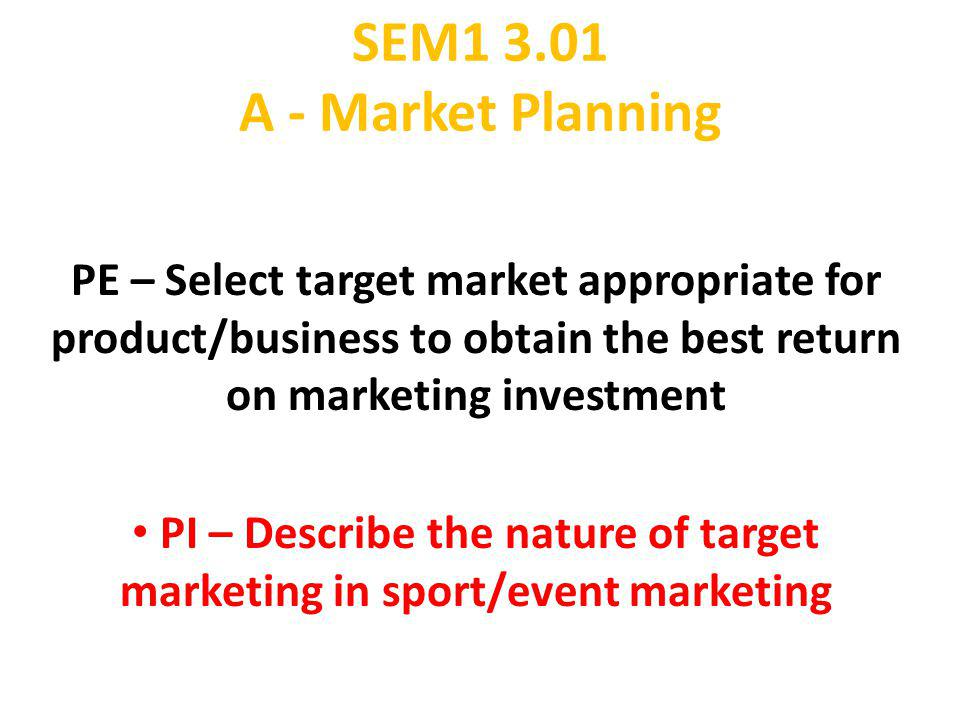 SEM1 3.01 A - Market Planning PE – Select target market appropriate for product/business to obtain the best return on marketing investment PI – Descri