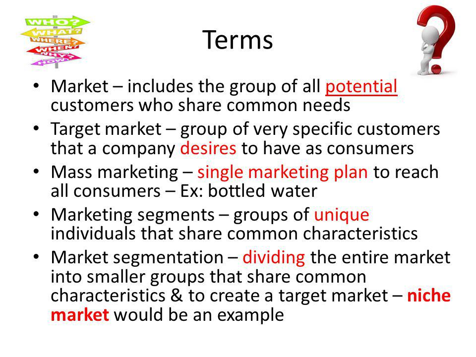 Terms Market – includes the group of all potential customers who share common needs Target market – group of very specific customers that a company de